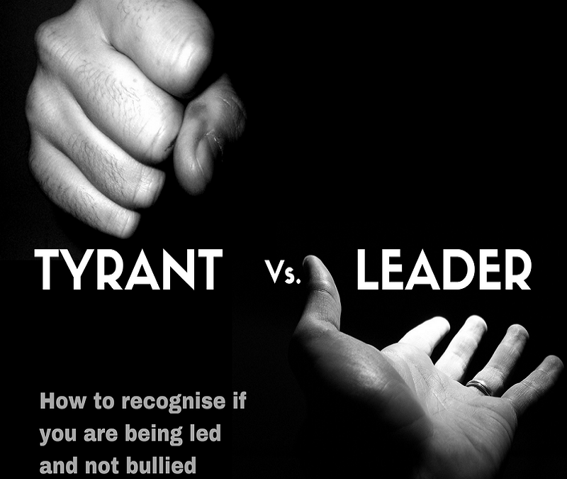 The Tyrant Vs. The Leader….How to recognize if you are being led or bullied